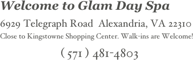 Welcome to Glam Day Spa   6929 Telegraph Road  Alexandria, VA 22310     Close to Kingstowne Shopping Center. Walk-ins are Welcome! ( 571 ) 481-4803